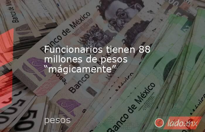 """Funcionarios tienen 88 millones de pesos """"mágicamente"""". Noticias en tiempo real"""