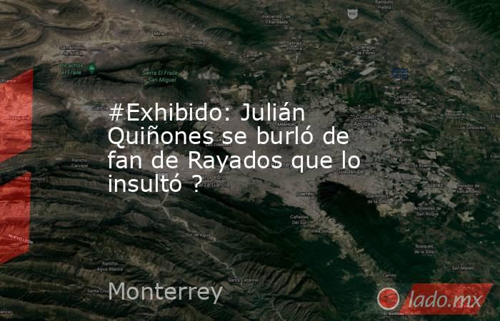 #Exhibido: Julián Quiñones se burló de fan de Rayados que lo insultó ?. Noticias en tiempo real