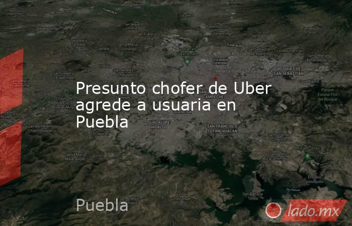 Presunto chofer de Uber agrede a usuaria en Puebla. Noticias en tiempo real