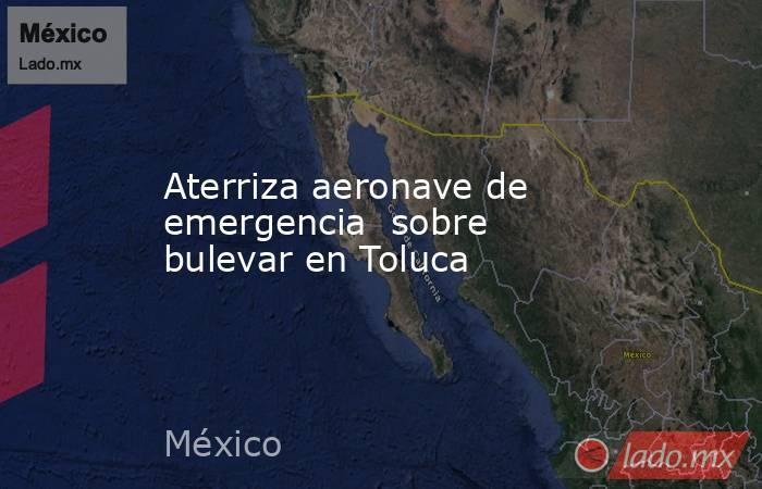 Aterriza aeronave de emergencia  sobre bulevar en Toluca. Noticias en tiempo real