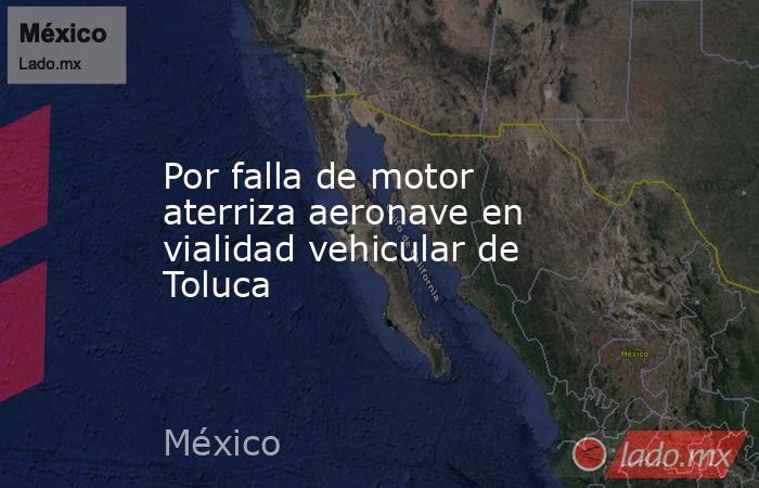 Por falla de motor aterriza aeronave en vialidad vehicular de Toluca. Noticias en tiempo real