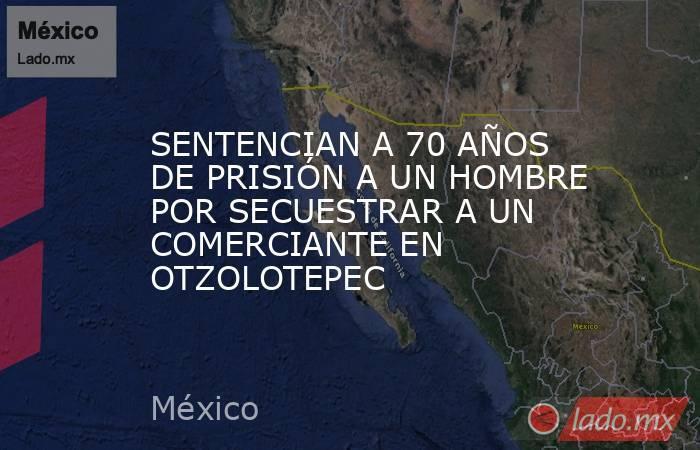 SENTENCIAN A 70 AÑOS DE PRISIÓN A UN HOMBRE POR SECUESTRAR A UN COMERCIANTE EN OTZOLOTEPEC. Noticias en tiempo real
