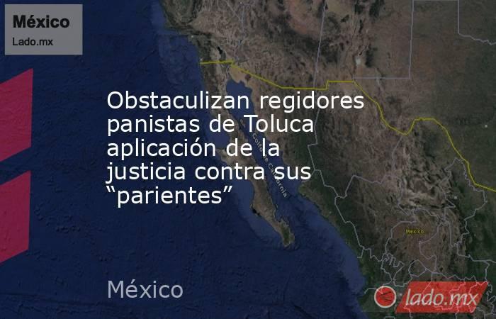"""Obstaculizan regidores panistas de Toluca aplicación de la justicia contra sus """"parientes"""". Noticias en tiempo real"""
