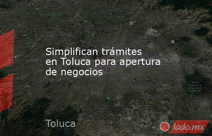 Simplifican trámites en Toluca para apertura de negocios. Noticias en tiempo real