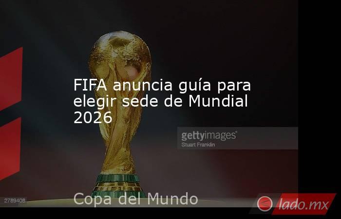 FIFA anuncia guía para elegir sede de Mundial 2026. Noticias en tiempo real