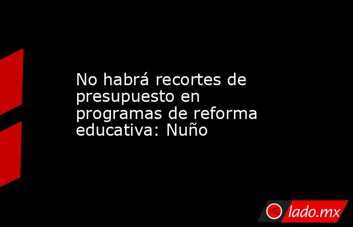 No habrá recortes de presupuesto en programas de reforma educativa: Nuño. Noticias en tiempo real