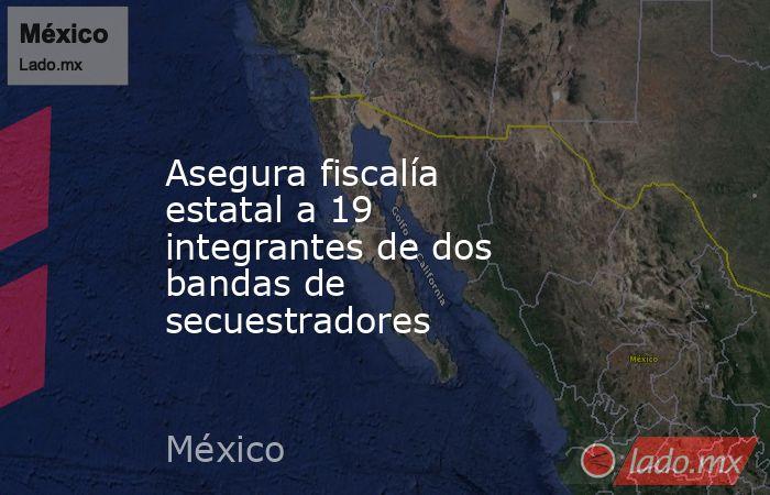 Asegura fiscalía estatal a 19 integrantes de dos bandas de secuestradores. Noticias en tiempo real