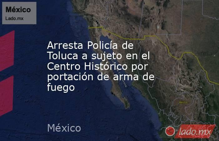 Arresta Policía de Toluca a sujeto en el Centro Histórico por portación de arma de fuego. Noticias en tiempo real