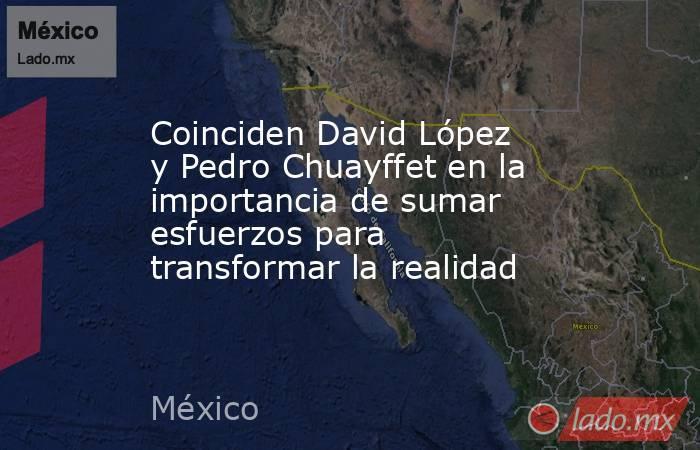 Coinciden David López y Pedro Chuayffet en la importancia de sumar esfuerzos para transformar la realidad. Noticias en tiempo real