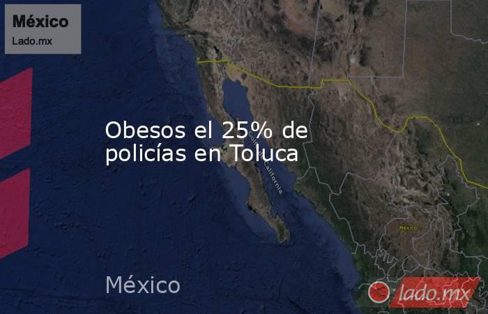 Obesos el 25% de policías en Toluca. Noticias en tiempo real