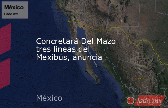 Concretará Del Mazo tres líneas del Mexibús, anuncia. Noticias en tiempo real