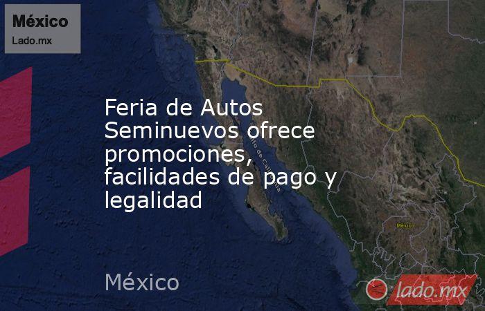 Feria de Autos Seminuevos ofrece promociones, facilidades de pago y legalidad. Noticias en tiempo real