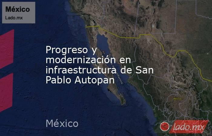 Progreso y modernización en infraestructura de San Pablo Autopan. Noticias en tiempo real