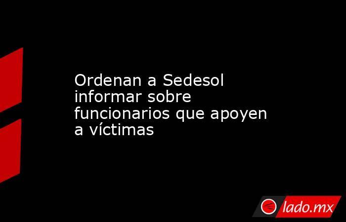 Ordenan a Sedesol informar sobre funcionarios que apoyen a víctimas. Noticias en tiempo real