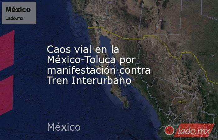 Caos vial en la México-Toluca por manifestación contra Tren Interurbano. Noticias en tiempo real