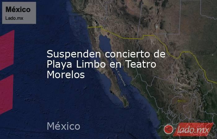 Suspenden concierto de Playa Limbo en Teatro Morelos. Noticias en tiempo real
