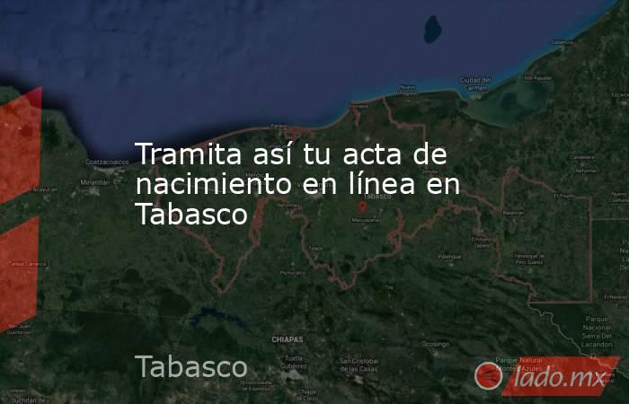 Tramita así tu acta de nacimiento en línea en Tabasco. Noticias en tiempo real