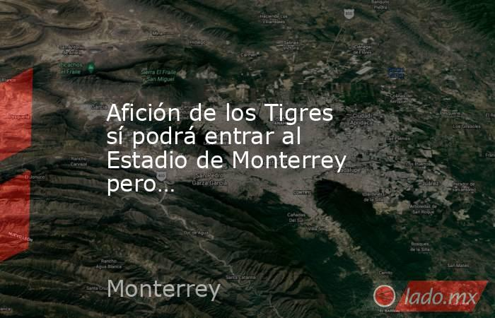 Afición de los Tigres sí podrá entrar al Estadio de Monterrey pero…. Noticias en tiempo real