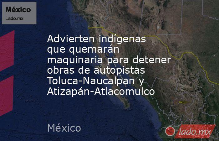 Advierten indígenas que quemarán maquinaria para detener obras de autopistas Toluca-Naucalpan y Atizapán-Atlacomulco. Noticias en tiempo real