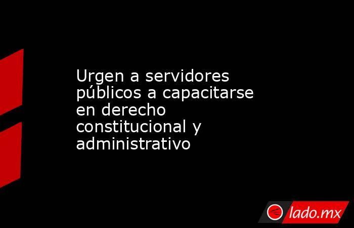 Urgen a servidores públicos a capacitarse en derecho constitucional y administrativo. Noticias en tiempo real