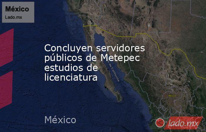 Concluyen servidores públicos de Metepec estudios de licenciatura. Noticias en tiempo real