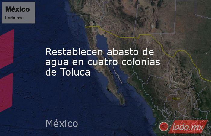 Restablecen abasto de agua en cuatro colonias de Toluca. Noticias en tiempo real