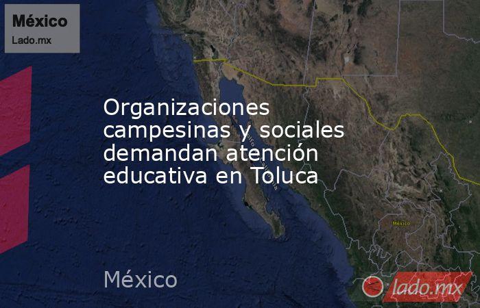 Organizaciones campesinas y sociales demandan atención educativa en Toluca. Noticias en tiempo real