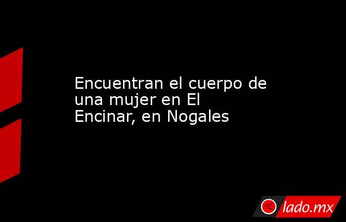 Encuentran el cuerpo de una mujer en El Encinar, en Nogales. Noticias en tiempo real