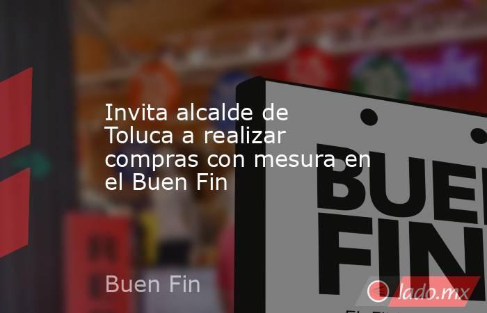 Invita alcalde de Toluca a realizar compras con mesura en el Buen Fin. Noticias en tiempo real