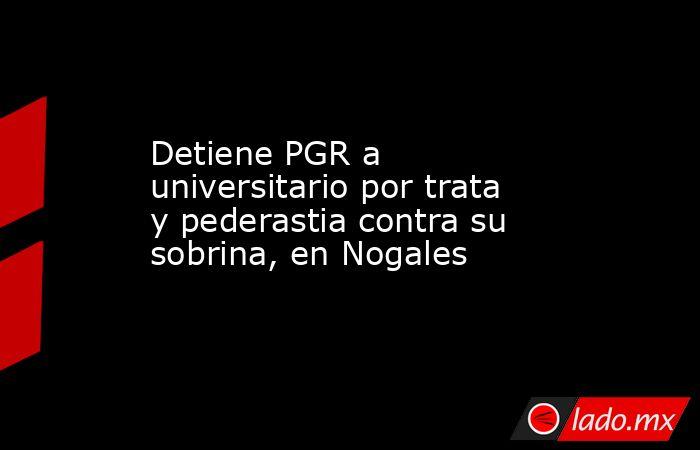 Detiene PGR a universitario por trata y pederastia contra su sobrina, en Nogales. Noticias en tiempo real