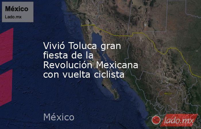Vivió Toluca gran fiesta de la Revolución Mexicana con vuelta ciclista. Noticias en tiempo real