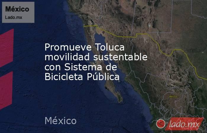 Promueve Toluca movilidad sustentable con Sistema de Bicicleta Pública. Noticias en tiempo real
