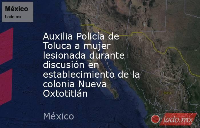 Auxilia Policía de Toluca a mujer lesionada durante discusión en establecimiento de la colonia Nueva Oxtotitlán. Noticias en tiempo real