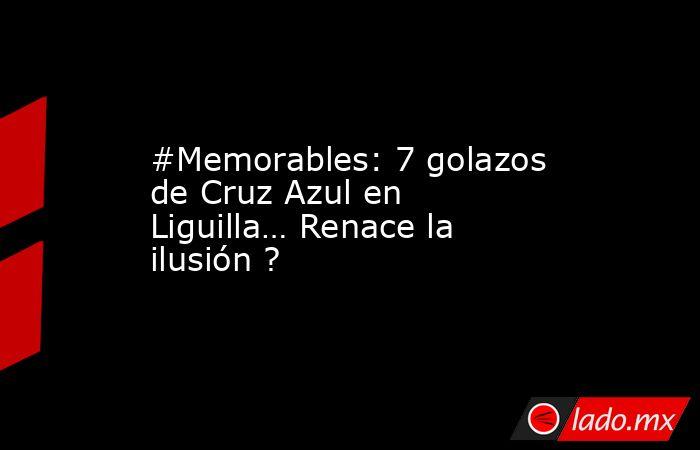 #Memorables: 7 golazos de Cruz Azul en Liguilla… Renace la ilusión ?. Noticias en tiempo real