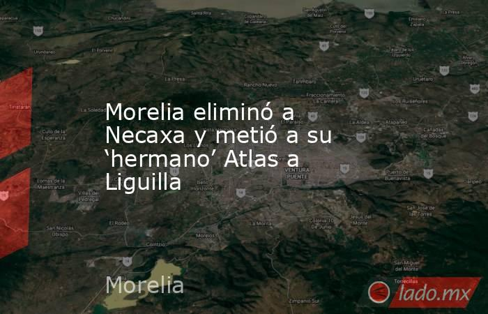 Morelia eliminó a Necaxa y metió a su 'hermano' Atlas a Liguilla. Noticias en tiempo real