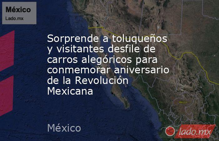 Sorprende a toluqueños y visitantes desfile de carros alegóricos para conmemorar aniversario de la Revolución Mexicana. Noticias en tiempo real