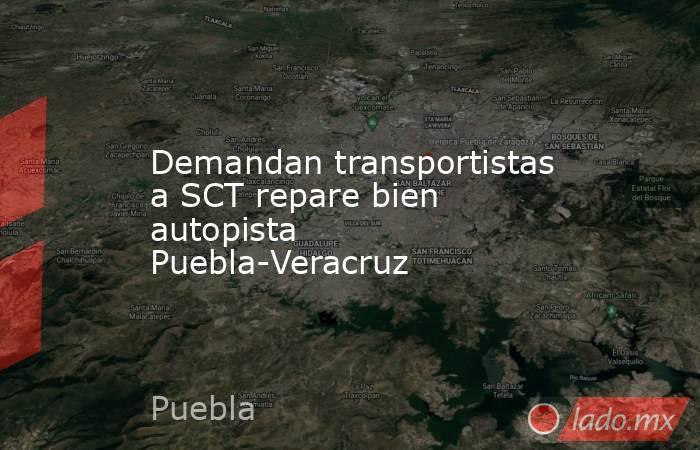 Demandan transportistas a SCT repare bien autopista Puebla-Veracruz. Noticias en tiempo real