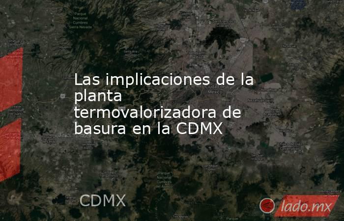 Las implicaciones de la planta termovalorizadora de basura en la CDMX. Noticias en tiempo real
