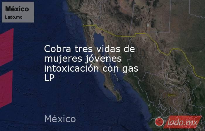 Cobra tres vidas de mujeres jóvenes intoxicación con gas LP. Noticias en tiempo real