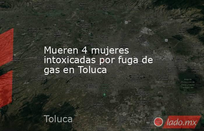 Mueren 4 mujeres intoxicadas por fuga de gas en Toluca. Noticias en tiempo real