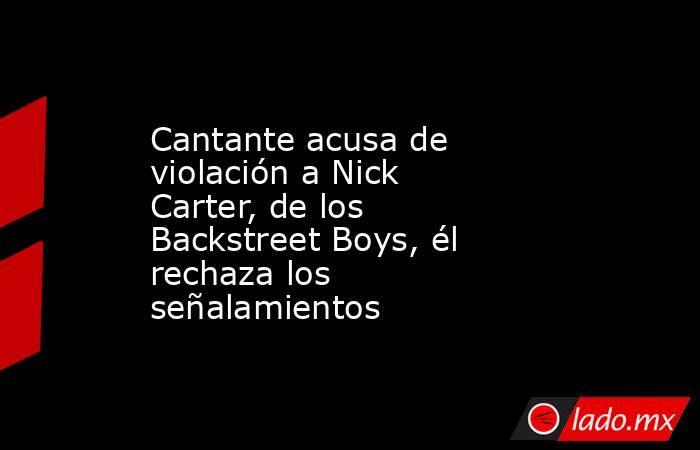 Cantante acusa de violación a Nick Carter, de los Backstreet Boys, él rechaza los señalamientos. Noticias en tiempo real