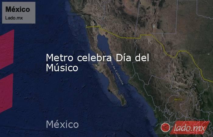 Metro celebra Día del Músico. Noticias en tiempo real