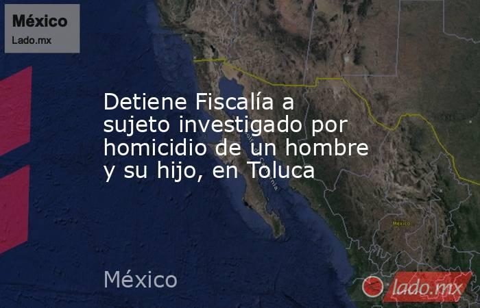 Detiene Fiscalía a sujeto investigado por homicidio de un hombre y su hijo, en Toluca. Noticias en tiempo real