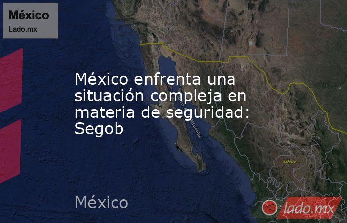 México enfrenta una situación compleja en materia de seguridad: Segob. Noticias en tiempo real