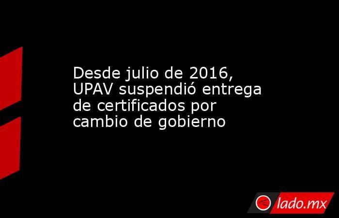 Desde julio de 2016, UPAV suspendió entrega de certificados por cambio de gobierno. Noticias en tiempo real