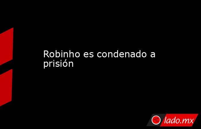 Robinho es condenado a prisión. Noticias en tiempo real