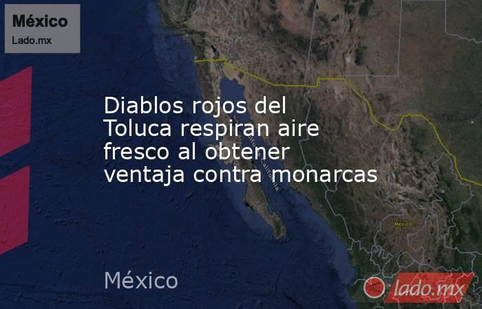 Diablos rojos del Toluca respiran aire fresco al obtener ventaja contra monarcas. Noticias en tiempo real