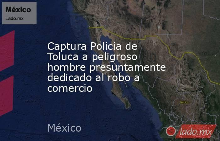 Captura Policía de Toluca a peligroso hombre presuntamente dedicado al robo a comercio. Noticias en tiempo real