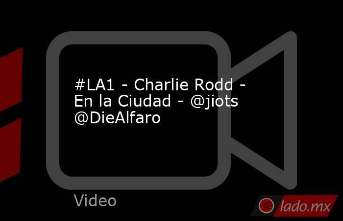 #LA1 - Charlie Rodd - En la Ciudad - @jiots @DieAlfaro. Noticias en tiempo real
