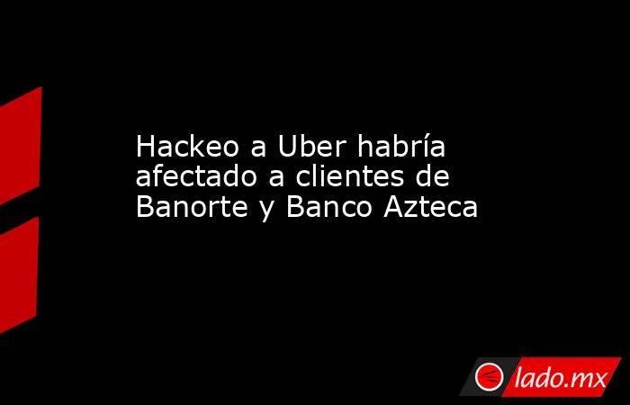 Hackeo a Uber habría afectado a clientes de Banorte y Banco Azteca. Noticias en tiempo real